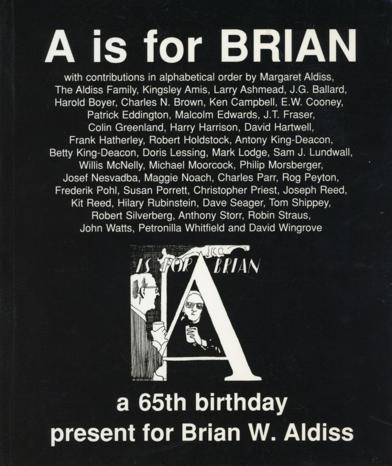 A IS FOR BRIAN: A 65TH BIRTHDAY PRESENT FOR BRIAN W. ALDISS FROM HIS FAMILY, FRIENDS, COLLEAGUES AND ADMIRERS. Edited by Frank Hatherley with Margaret Aldiss and Malcolm Edwards. Assisted by Mark Gilkes. Brian Wilson Aldiss, Frank Hatherley.