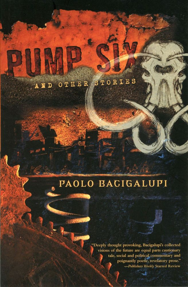 PUMP SIX AND OTHER STORIES. Paolo Bacigalupi.