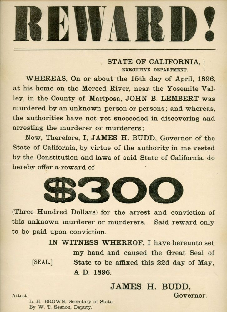 Reward! ... John B. Lembert was murdered ... I, James H. Budd, Governor of the State of California ... do hereby offer a reward of $300 ... for the arrest and conviction of this unknown murderer or murderers ... In witness whereof, I have hereunto set my hand and caused the Great Seal of State to be affixed this 22d day of May, A. D. 1896. James H. Budd, Governor. CALIFORNIA. GOVERNOR, JAMES H. BUDD.