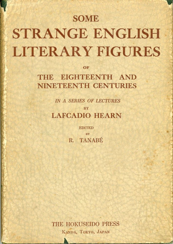 SOME STRANGE ENGLISH LITERARY FIGURES OF THE EIGHTEENTH AND NINETEENTH CENTURIES In a Series of Lectures ... Edited by R. Tanabé. Lafcadio Hearn.