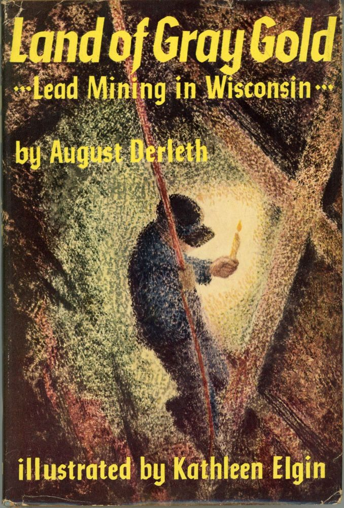 LAND OF GRAY GOLD: LEAD MINING IN WISCONSIN. August Derleth.