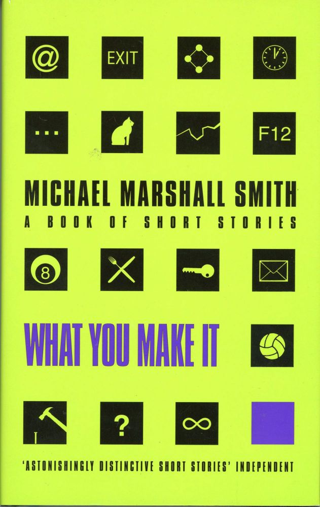 WHAT YOU MAKE IT: A BOOK OF SHORT STORIES. Michael Marshall Smith.