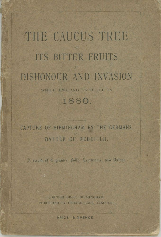 THE CAUCUS TREE AND ITS BITTER FRUITS OF DISHONOUR AND INVASION WHICH ENGLAND GATHERED IN 1880. CAPTURE OF BIRMINGHAM BY THE GERMANS, AND BATTLE OF REDDITCH. A RECORD OF ENGLAND'S FOLLY, REPENTANCE, AND VALOUR. Anonymous.