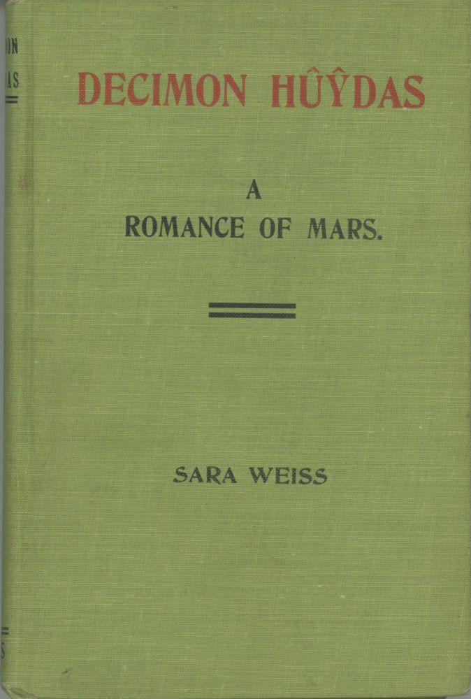 DECIMON HUYDAS: A ROMANCE OF MARS. A STORY OF ACTUAL EXPERIENCES IN ENTO (MARS) MANY CENTURIES AGO GIVEN TO THE PSYCHIC SARA WEISS AND BY HER TRANSCRIBED AUTOMATICALLY UNDER THE EDITORIAL DIRECTION OF SPIRIT CARL DE L'ESTER. Sara Weiss.