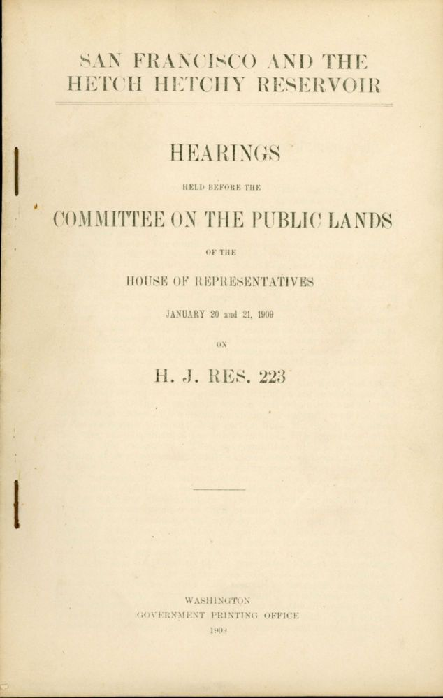San Francisco and the Hetch Hetchy reservoir. Hearings held before the Committee on the Public Lands of the House of Representatives January 20 and 21, 1909 on H. J. Res. 223 [cover title]. 2ND SESSION. HOUSE UNITED STATES. 60TH CONGRESS, COMMITTEE ON THE PUBLIC LANDS.