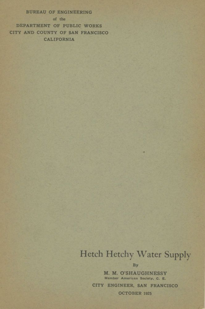 ... Hetch Hetchy water supply by M. M. O'Shaughnessy ... City Engineer, San Francisco. October 1925. CALIFORNIA. CITY ENGINEER SAN FRANCISCO, MICHAEL MAURICE O'SHAUGHNESSY.