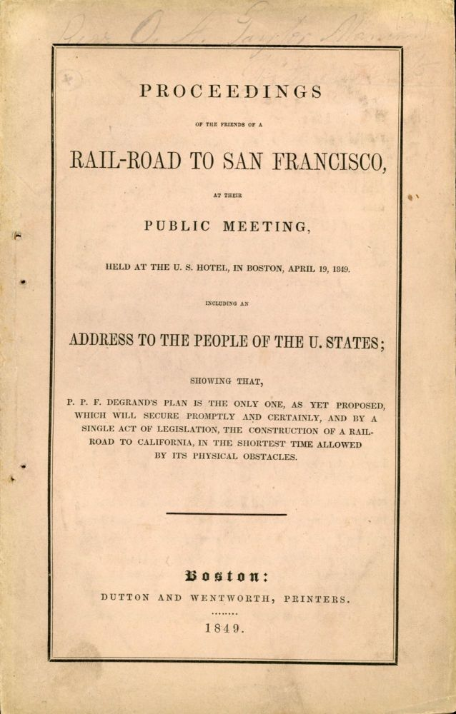 PROCEEDINGS OF THE FRIENDS OF A RAIL-ROAD TO SAN FRANCISCO, AT THEIR PUBLIC MEETING, HELD AT THE U. S. HOTEL, IN BOSTON, APRIL 19, 1949. INCLUDING AN ADDRESS TO THE PEOPLE OF THE U. STATES; SHOWING THAT, P. P. F. DEGRAND'S PLAN IS THE ONLY ONE, AS YET PROPOSED, WHICH WILL SECURE PROMPTLY AND CERTAINLY, AND BY A SINGLE ACT OF LEGISLATION, THE CONSTRUCTION OF A RAIL-ROAD TO CALIFORNIA, IN THE SHORTEST TIME ALLOWED BY ITS PHYSICAL OBSTACLES [cover title]. Transcontinental Railroad, Peter Paul Francis Degrand.