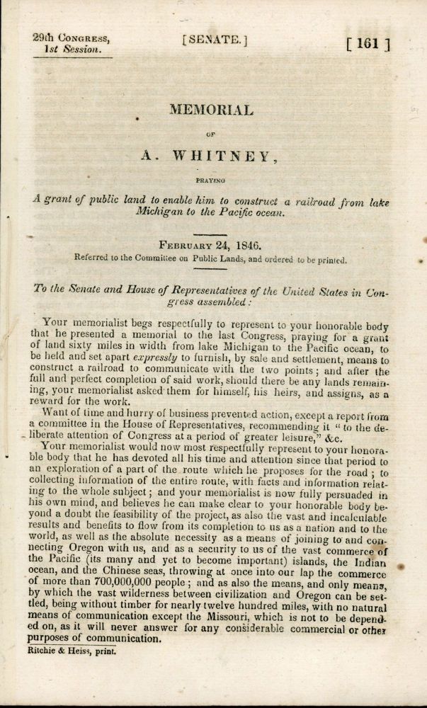 MEMORIAL OF A. WHITNEY, PRAYING A GRANT OF PUBLIC LAND TO ENABLE HIM TO CONSTRUCT A RAILROAD FROM LAKE MICHIGAN TO THE PACIFIC OCEAN. FEBRUARY 24, 1846. REFERRED TO THE COMMITTEE ON PUBLIC LANDS, AND ORDERED TO BE PRINTED. ... [caption title]. Transcontinental Railroad, Asa Whitney.