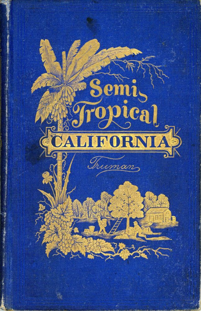 SEMI-TROPICAL CALIFORNIA: ITS CLIMATE, HEALTHFULNESS, PRODUCTIVENESS, AND SCENERY: ITS MAGNIFICENT STRETCHES OF VINEYARDS, AND GROVES OF SEMI-TROPICAL FRUITS, ETC., ETC., ETC. By Major Ben. C. Truman. Truman. Benjamin Cummings.