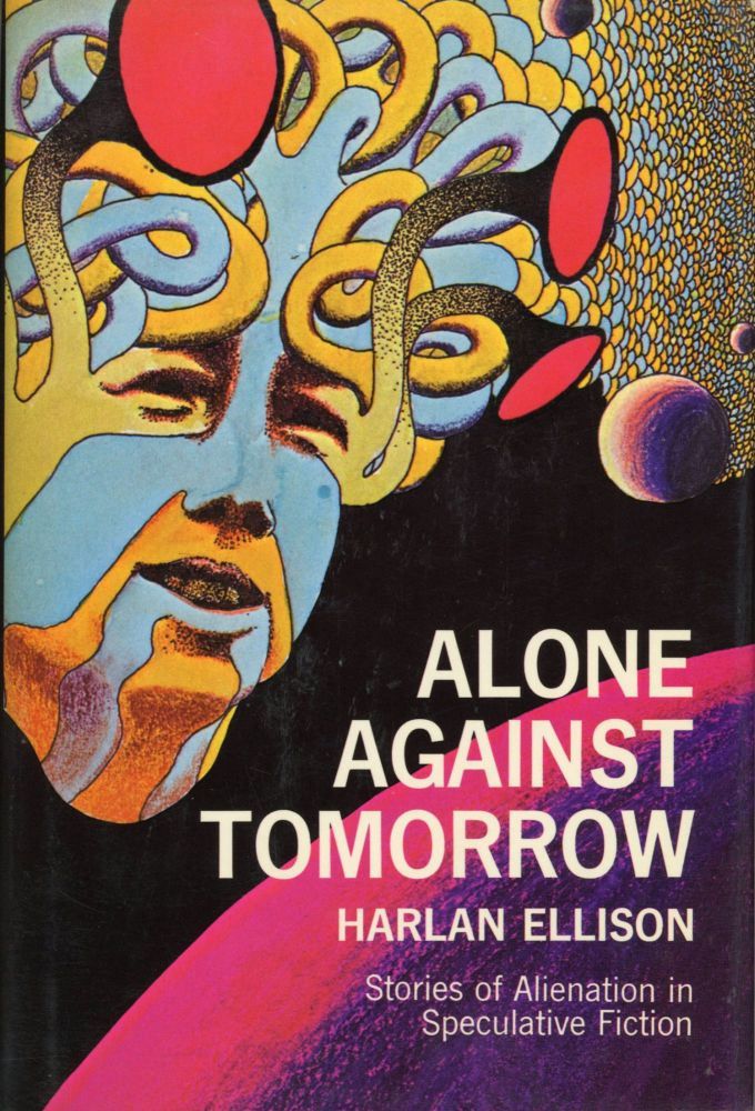 ALONE AGAINST TOMORROW: STORIES OF ALIENATION IN SPECULATIVE FICTION. Harlan Ellison.