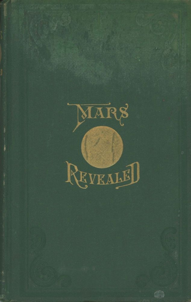 """MARS REVEALED; OR, SEVEN DAYS IN THE SPIRIT WORLD: CONTAINING AN ACCOUNT OF THE SPIRIT'S TRIP TO MARS, AND HIS RETURN TO EARTH; WHAT HE SAW AND HEARD ON MARS, ETC. WITH VIVID AND THRILLING DESCRIPTIONS OF ITS MAJESTIC SCENERY; ITS MOUNTAINS; ITS MINES; ITS VALLEYS, RIVERS, LAKES, AND SEAS; ITS PEOPLE, TEMPLES OF LEARNING, WORSHIP, RELIGION, MUSIC, MANNERS, CUSTOMS, LAWS; ITS HIGHLY CULTIVATED AND PRODUCTIVE LANDS; TOGETHER WITH ITS BEAUTIFUL PARKS, AND ITS DELIGHTFUL PARADISE. BEING A WORK FULL OF DIAMONDS OF THOUGHT, AND OF ABSORBING INTEREST. A TRILLING POEM, IN BEAUTIFUL PROSE. By A Spirit Yet in the Flesh [pseudonym]. Henry A. Gaston, """"A Spirit Yet in the Flesh."""""""