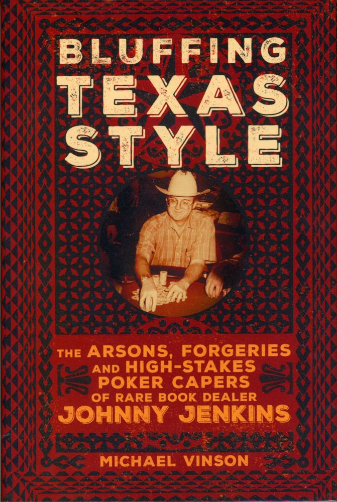 BLUFFING TEXAS STYLE: THE ARSONS, FORGERIES, AND HIGH-STAKES POKER CAPERS OF RARE BOOK DEALER JOHNNY JENKINS. Johnny Jenkins, Michael Vinson.