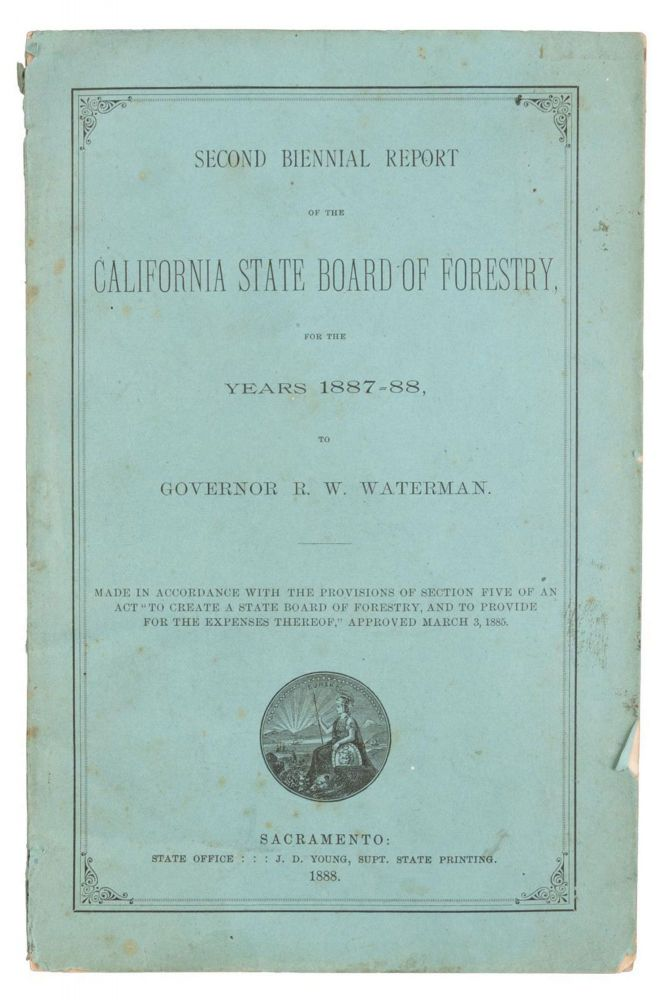 """SECOND BIENNIAL REPORT OF THE CALIFORNIA STATE BOARD OF FORESTRY, FOR THE YEARS 1887-88, TO GOVERNOR R. W. WATERMAN. MADE IN ACCORDANCE WITH THE PROVISIONS OF SECTION FIVE OF AN ACT """"TO CREATE A STATE BOARD OF FORESTRY, AND TO PROVIDE FOR THE EXPENSES THEREOF,"""" APPROVED MARCH 3, 1885. California. State Board of Forestry."""