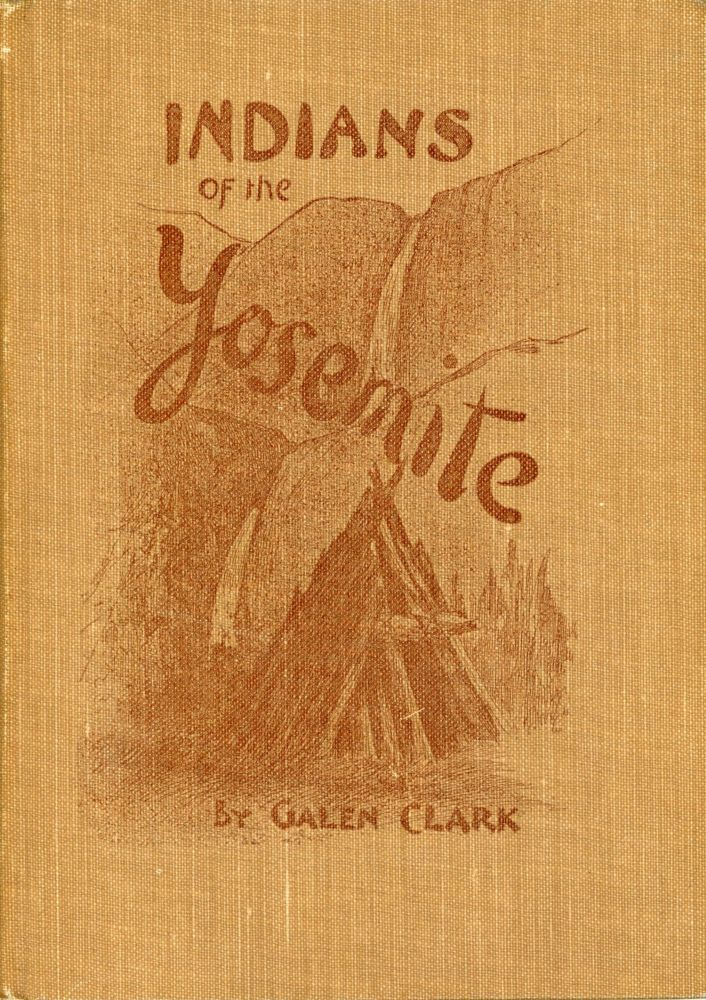 Indians of the Yosemite Valley and vicinity: their history, customs and traditions by Galen Clark ... With an appendix of useful information for Yosemite visitors ... Illustrated by Chris Jorgensen and from photographs. GALEN CLARK.