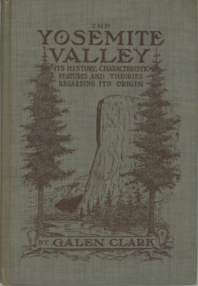 The Yosemite Valley: its history, characteristic features, and theories regarding its origin. By Galen Clark ... Illustrated from photographs by George Fiske. GALEN CLARK.