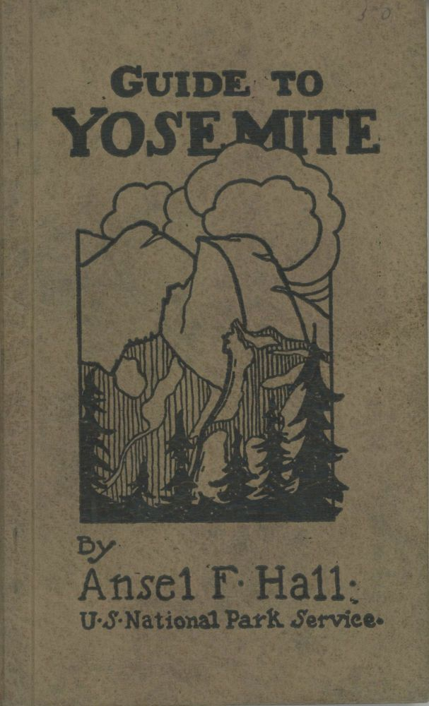Guide to Yosemite: a handbook of the trails and roads of Yosemite Valley and the adjacent region by Ansel F. Hall. ANSEL FRANKLIN HALL.
