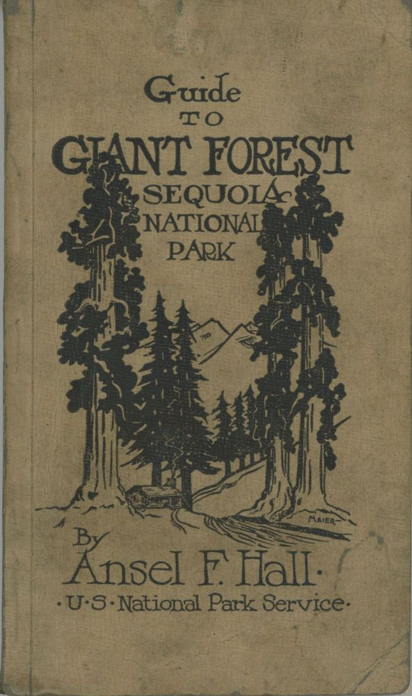 Guide to Giant Forest Sequoia National Park a handbook of the northern section of Sequoia National Park and the adjacent Sierra Nevada by Ansel F. Hall. ANSEL FRANKLIN HALL.