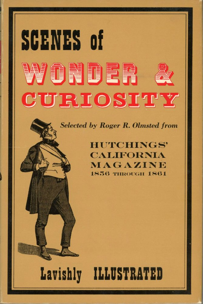 Scenes of wonder & curiosity from Hutchings' California Magazine 1856-1861. Edited by R. R. Olmsted. Embellished by three hundred engravings of California life and scenery. JAMES MASON HUTCHINGS.