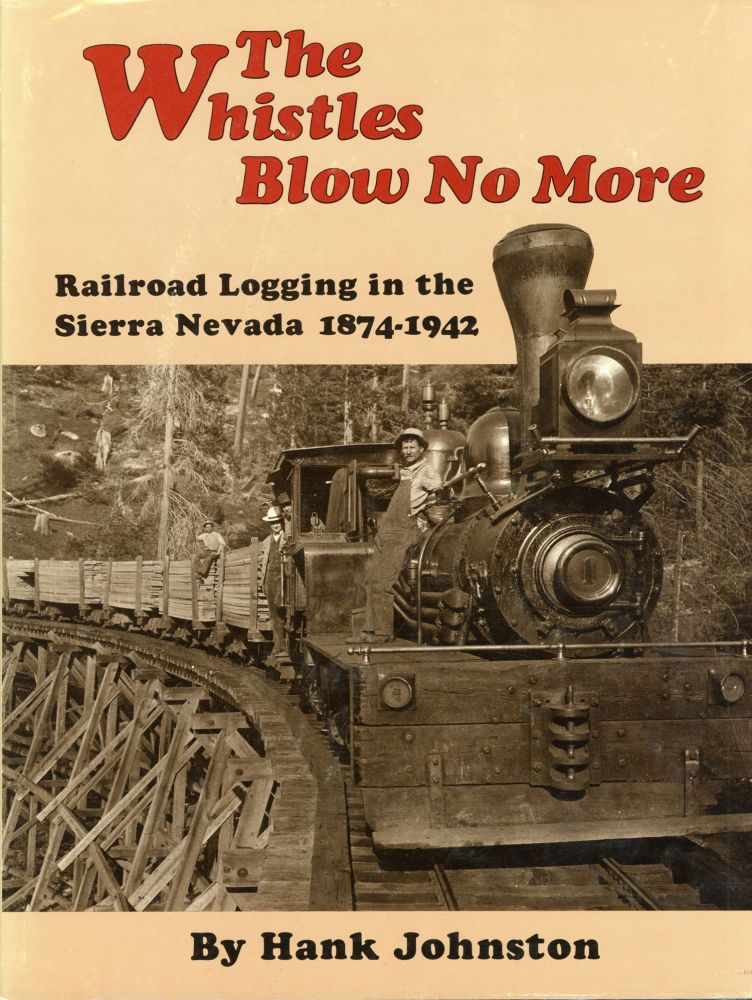The whistles blow no more railroad logging in the Sierra Nevada 1874-1942 by Hank Johnston. HANK JOHNSTON.