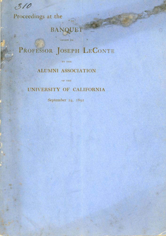 Proceedings at the banquet given to Professor Joseph LeConte by the Alumni Association of the University of California September 24, 1892 [cover title]. JOSEPH LeCONTE, UNIVERSITY OF CALIFORNIA. ALUMNI ASSOCIATION.