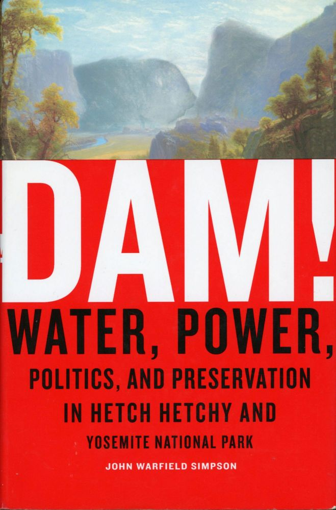 Dam! Water, power, politics, and preservation in Hetch Hetchy and Yosemite National Park [by] John Warfield Simpson. JOHN WARFIELD SIMPSON.