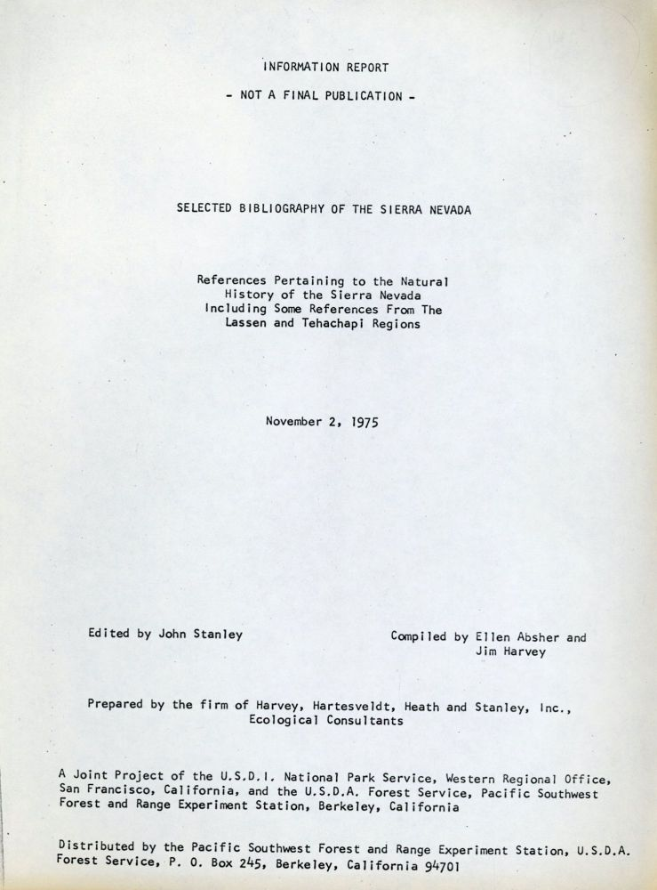 Selected bibliography of the Sierra Nevada. References pertaining to the natural history of the Sierra Nevada including some references from the Lassen and Tehachapi regions. November 2, 1975. Edited by John Stanley. Compiled by Ellen Absher and Jim Harvey. Prepared by the firm of Harvey, Hartesveldt, Heath and Stanley, Inc., Ecological Consultants. A joint project of the U. S. D. I. National Park Service, Western Regional Office, San Francisco, California, and the U. S. D. A. Forest Service, Pacific Southwest Forest and Range Experiment Station, Berkeley, California. JOHN STANLEY.