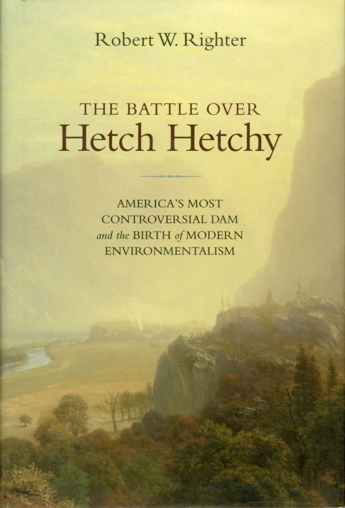 The battle over Hetch Hetchy America's most controversial dam and the birth of modern environmentalism [by] Robert W. Righter. ROBERT W. RIGHTER.