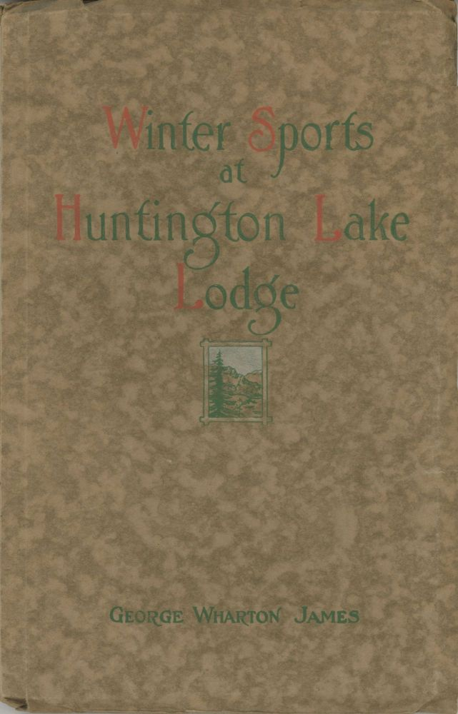 Winter sports at Huntington Lake Lodge in the High Sierras the story of the First Annual Ice and Snow Carnival of the Commercial Club of Fresno California by George Wharton James. GEORGE WHARTON JAMES.