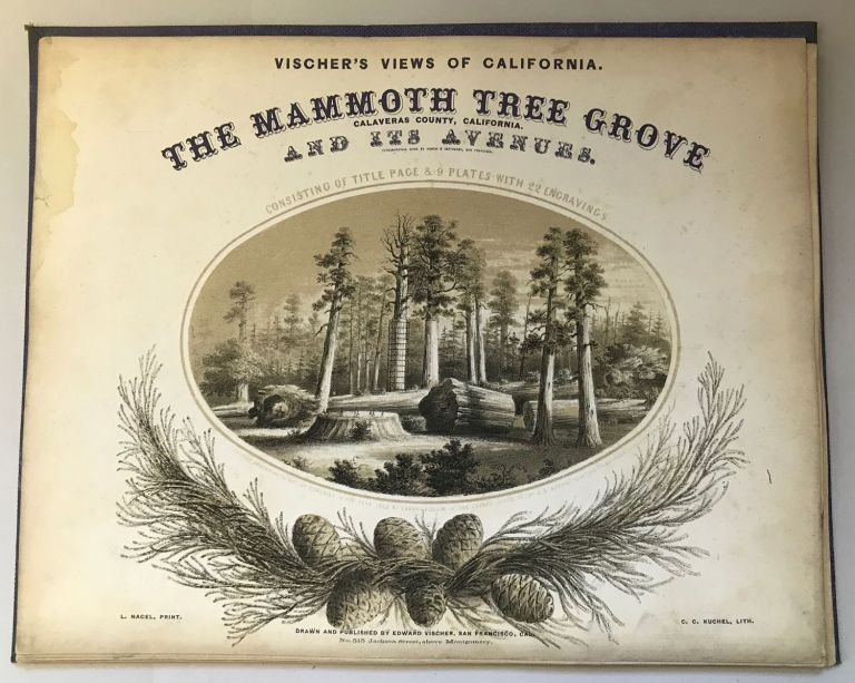 The Mammoth Tree Grove Calaveras County, California. And its avenues. Typographical work by Agnew & Deffebach, San Francisco. Consisting of title page & 9 plates with 22 engravings. Entered according to Act of Congress in the year 1862 by Edward Vischer in the Clerk's Office of the U.S. District Court for the Northern District of Cal. L. Nagel, Print. C. C. Kuchel, Lith. Drawn and published by Edward Vischer, San Francisco, Cal. No. 515 Jackson Street, above Montgomery. EDWARD VISCHER.