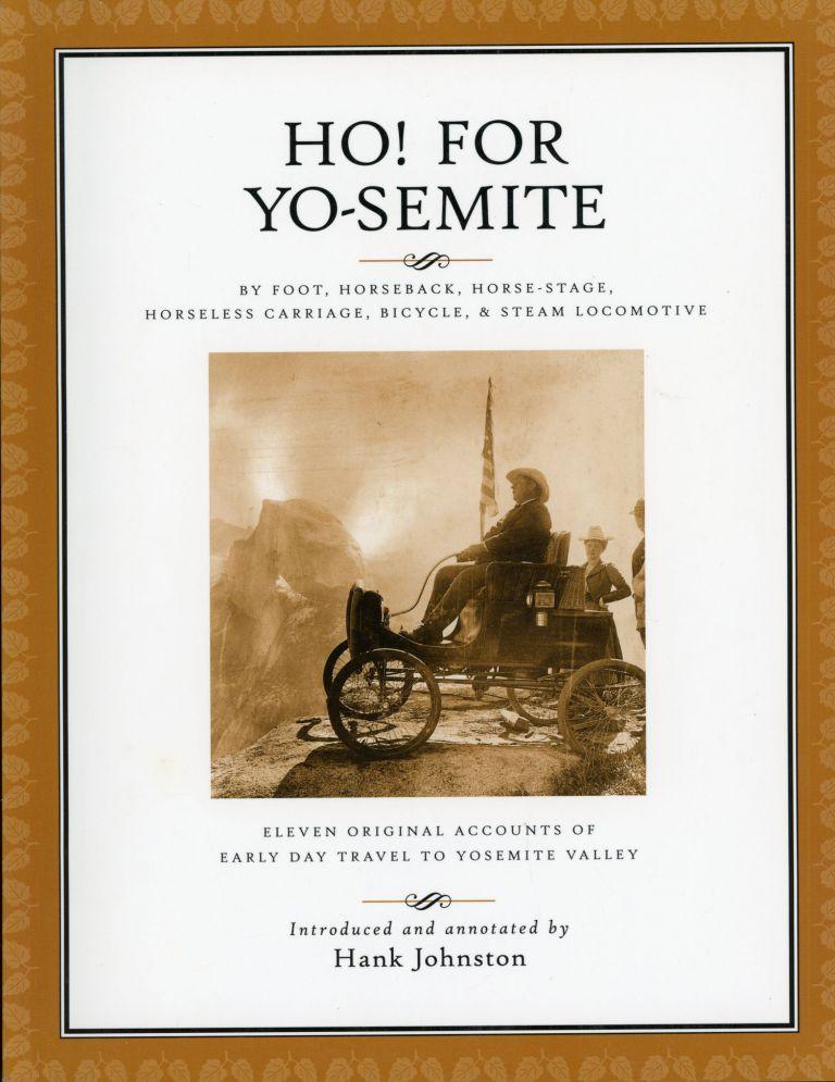 Ho! for Yo-Semite by foot, horseback, horse-stage, horseless carriage. bicycle, & steam locomotive eleven original accounts of early day travel to Yosemite Valley introduced and annotated by Hank Johnston. HANK JOHNSTON.