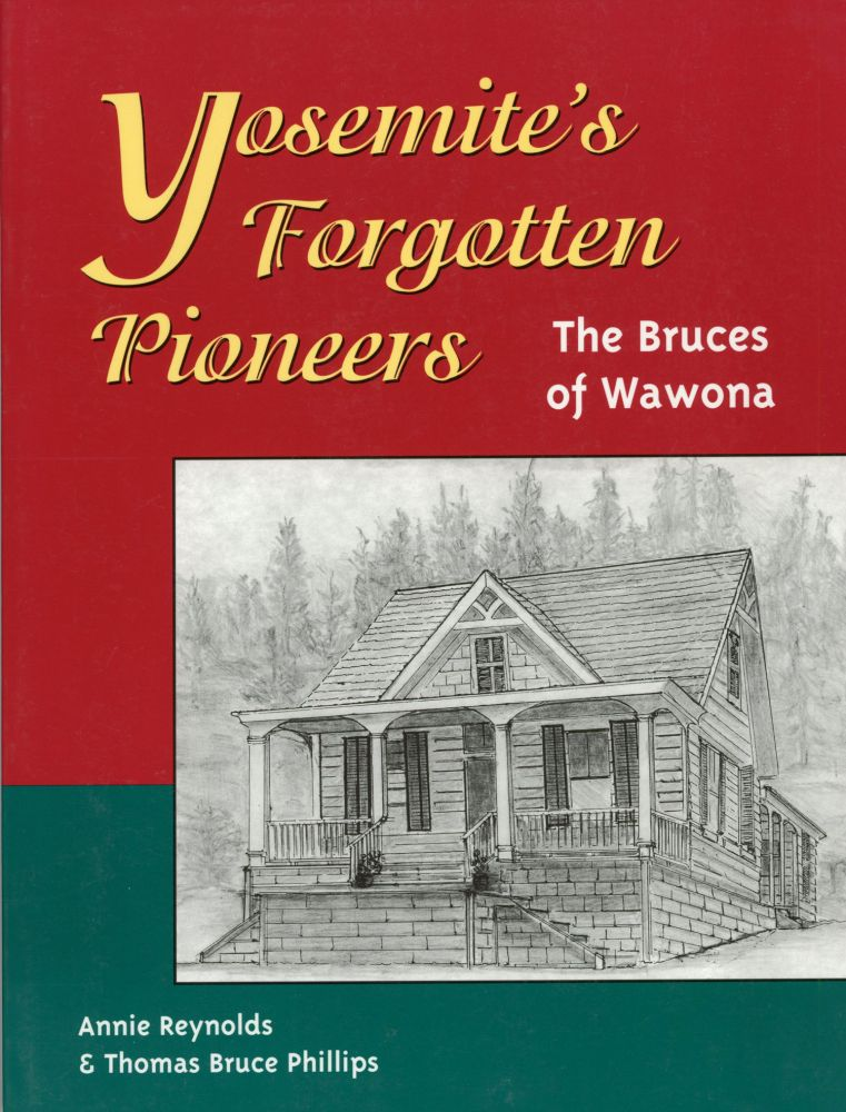 Yosemite's forgotten pioneers: the Bruces of Wawona [by] Annie Reynolds & Thomas Bruce Phillips. ANNIE REYNOLDS, THOMAS BRUCE PHILLIPS.
