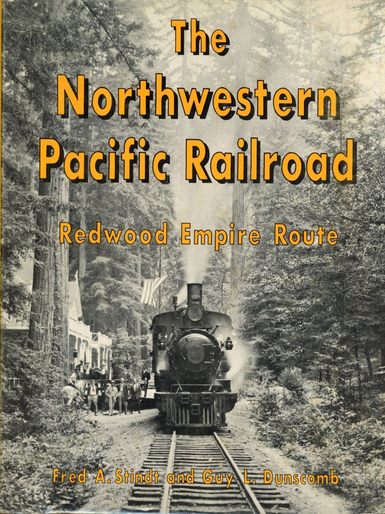 The Northwestern Pacific Railroad: Redwood Empire Route [by] Fred A. Stindt and Guy L. Dunscomb. FRED A. STINDT, GUY L. DUNSCOMB.