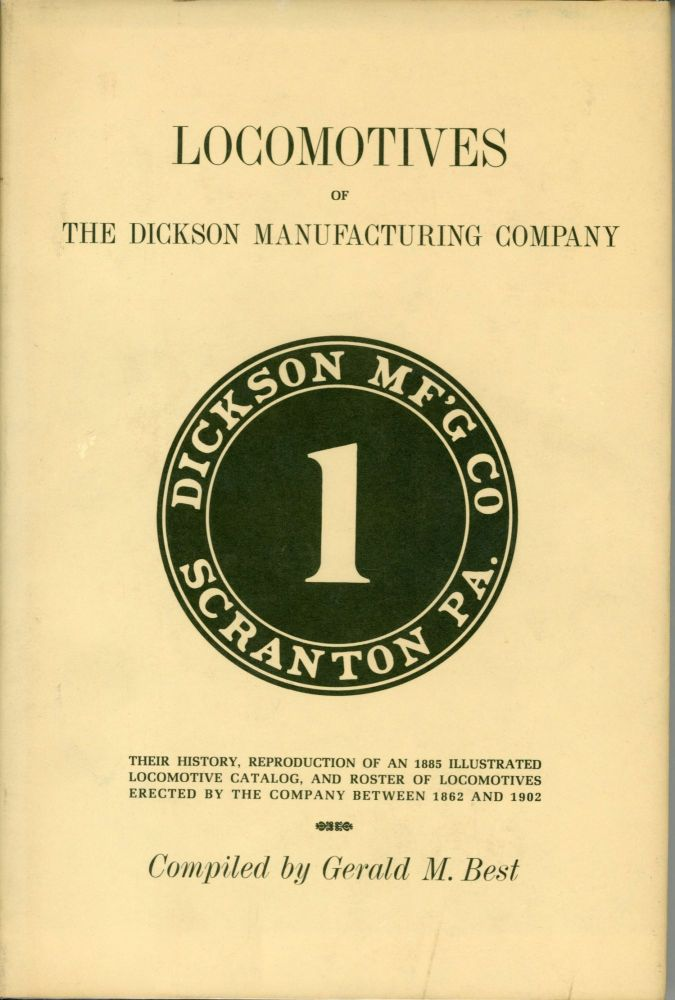 Locomotives of the Dickson Manufacturing Company: their history, reproduction of an 1885 illustrated locomotive catalog, and roster of locomotives erected by the company between 1862 and 1902. Compiled by Gerald M. Best. GERALD M. BEST.