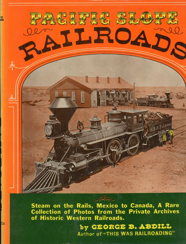 Pacific slope railroads from 1854 to 1900 by George B. Abdill. GEORGE B. ABDILL.