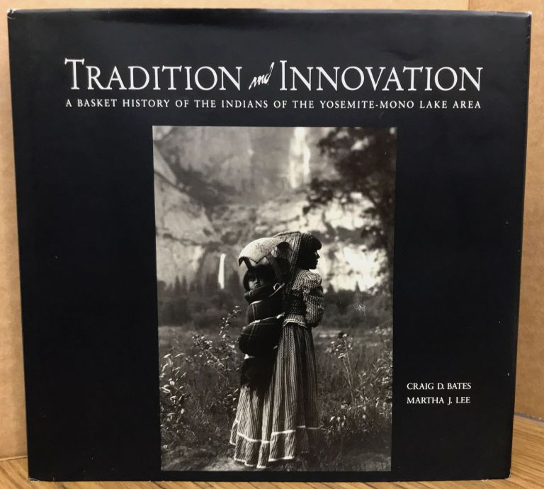 Tradition and innovation a basket history of the Indians of the Yosemite-Mono Lake area [by] Craig D. Bates, Curator of Ethnography Yosemite Museum Martha J. Lee, Assistant Curator Yosemite Museum. CRAIG D. BATES, MARTHA J. LEE.