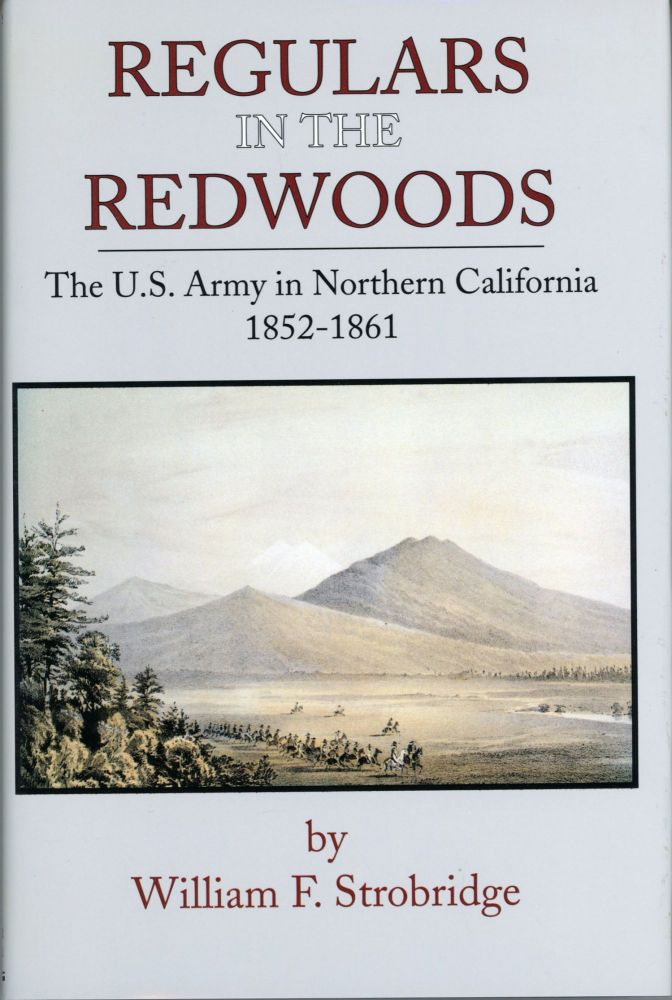 REGULARS IN THE REDWOODS: THE U.S. ARMY IN NORTHERN CALIFORNIA 1852-1861. William F. Strobridge.