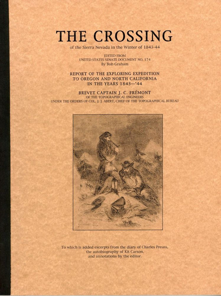 The crossing of the Sierra Nevada in the winter of 1843-44. Edited from United States Senate Document no. 174 by Bob Graham. Report of the exploring expedition to Oregon and north California in the years 1843-'44 [by] Brevet Captain J. C. Frémont of the Topographical Engineers under the orders of Col. J. J. Abert, Chief of the Topographical Bureau. To which is added excerpts from the diary of Charles Preuss, the autobiography of Kit Carson, and annotations by the editor [cover title]. BOB GRAHAM.