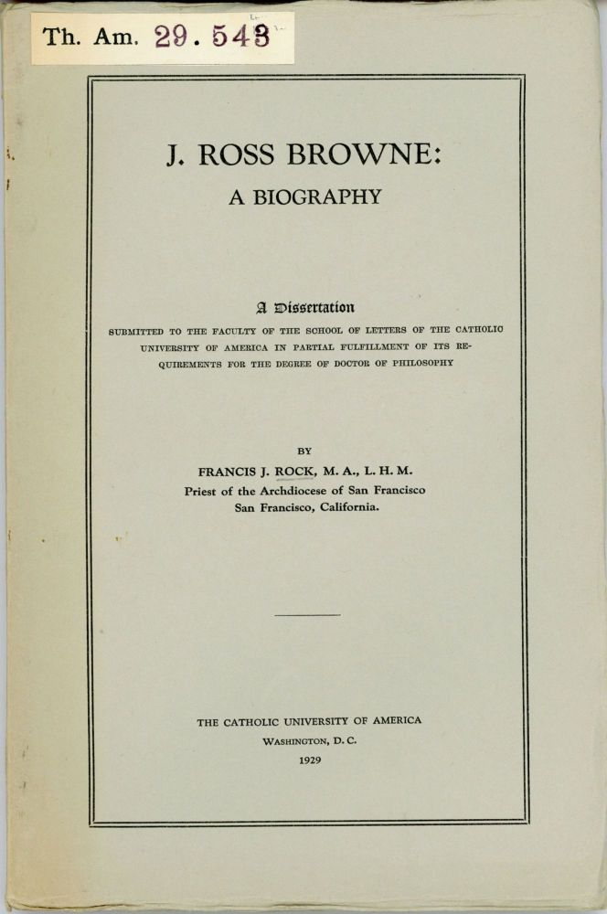 J. Ross Browne: a biography. A dissertation submitted to the faculty of the school of letters of the Catholic University of America in partial fulfillment of its requirements for the degree of Doctor of Philosophy by Francis J. Rock, M. A., L. H. M., Priest of the Archdiocese of San Francisco, San Francisco, California. John Ross Browne, FRANCIS J. ROCK.