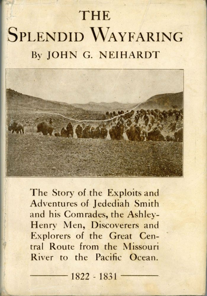 The splendid wayfaring the story of the exploits and adventures of Jedediah Smith and his comrades, the Ashley-Henry men, discoverers and explorers of the great Central Route from the Missouri River to the Pacific Ocean 1822-1831 by John G. Neihardt. Jedediah Strong Smith, JOHN NEIHARDT.