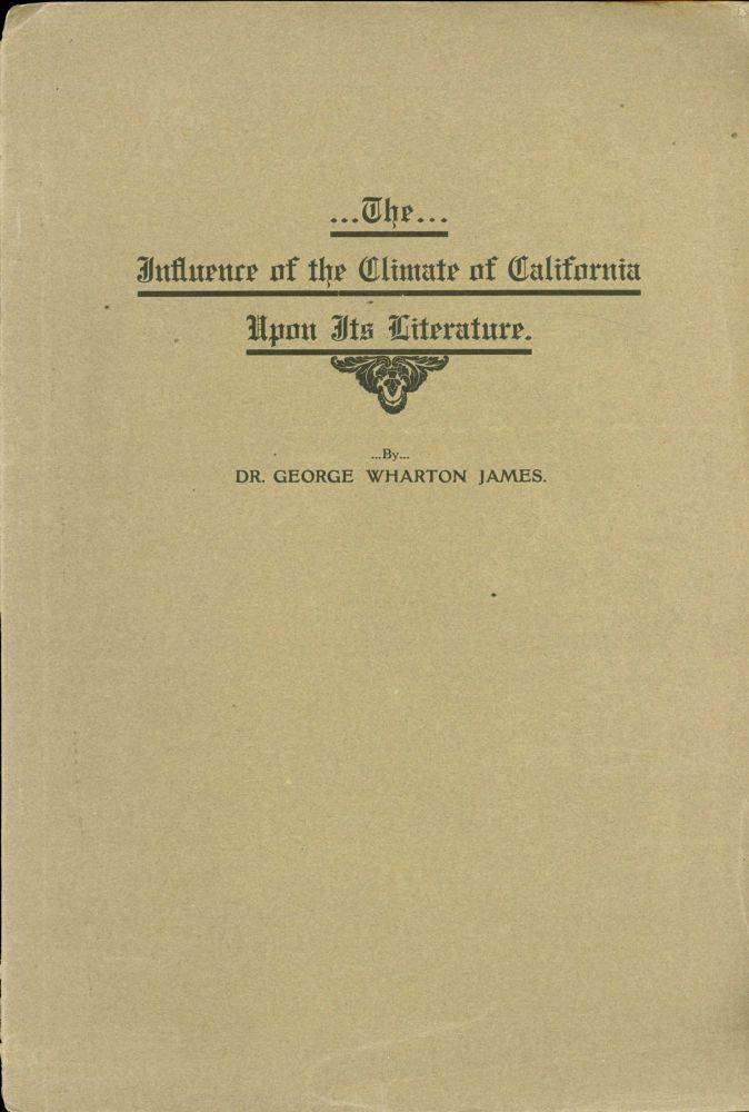 THE INFLUENCE OF THE CLIMATE OF CALIFORNIA UPON ITS LITERATURE by Dr. George Wharton James [cover title]. George Wharton James.