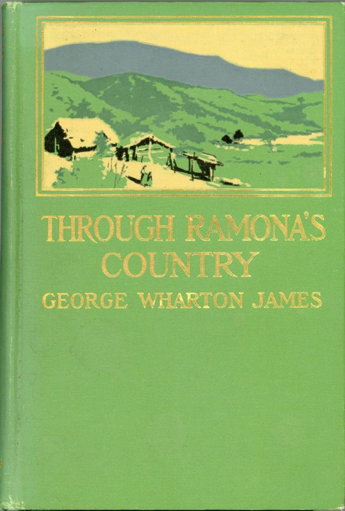 THROUGH RAMONA'S COUNTRY by George Wharton James ... With more than 100 illustrations. George Wharton James.