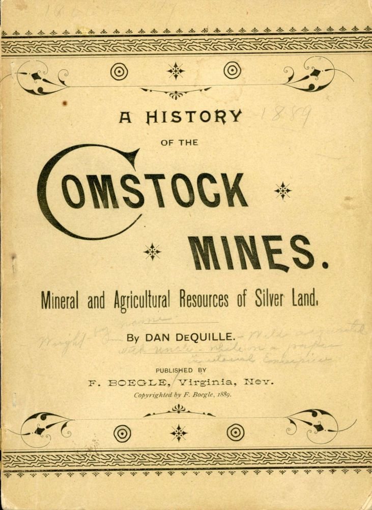 """A History of the Comstock silver lode & mines[.] Nevada and the Great Basin region; Lake Tahoe and the High Sierras. The mountains, valleys, lakes, rivers, hot springs, deserts, and other wonders of the """"Eastern Slope"""" of the Sierras. The mineral and agricultural resources of """"Silverland."""" Towns, settlements, mining and reduction works, railways, lumber flumes, pine forests, systems of water supply, great shafts and tunnels, and the many improvements and industries of Nevada. By Dan de Quille. WILLIAM WRIGHT, """"DAN DE QUILLE."""