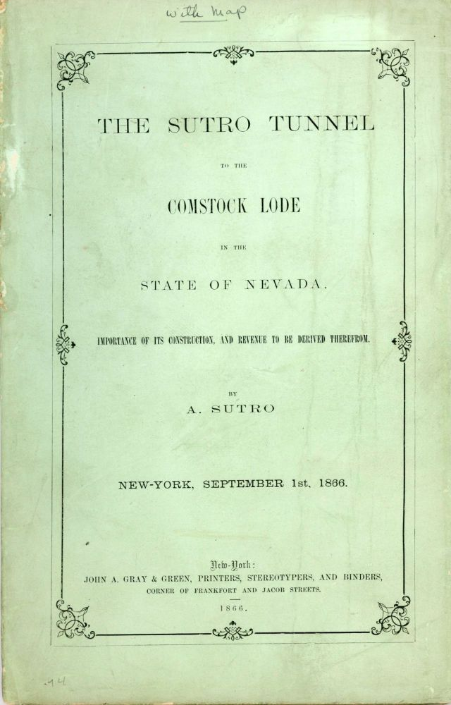 THE SUTRO TUNNEL TO THE COMSTOCK LODE IN THE STATE OF NEVADA. IMPORTANCE OF ITS CONSTRUCTION, AND REVENUE TO BE DERIVED THEREFROM. By A. Sutro. New-York, September 1st, 1866. Nevada, Comstock Lode, Sutro Tunnel.