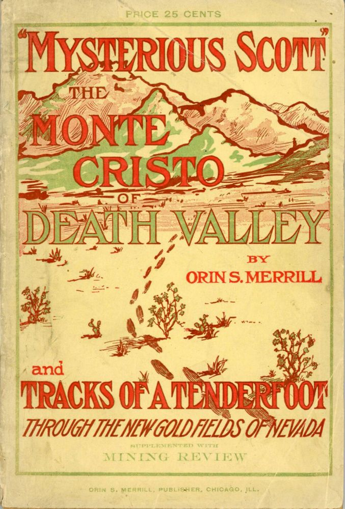 """MYSTERIOUS SCOTT"" THE MONTE CRISTO OF DEATH VALLEY AND TRACKS OF A TENDERFOOT ... A STORY OF MODERN MYSTERY OF WESTERN LIFE AND THE REAL EXPERIENCES OF A REAL TENDERFOOT, INCLUDING A MID-SUMMER TRIP THROUGH DEATH VALLEY. SUPPLEMENTED WITH A MINING REVIEW OF SOUTHERN NEVADA. California, Inyo County, Death Valley."