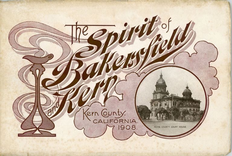 THE SPIRIT OF BAKERSFIELD AND KERN. KERN COUNTY, CALIFORNIA. 1908 [cover title]. California, Kern County.