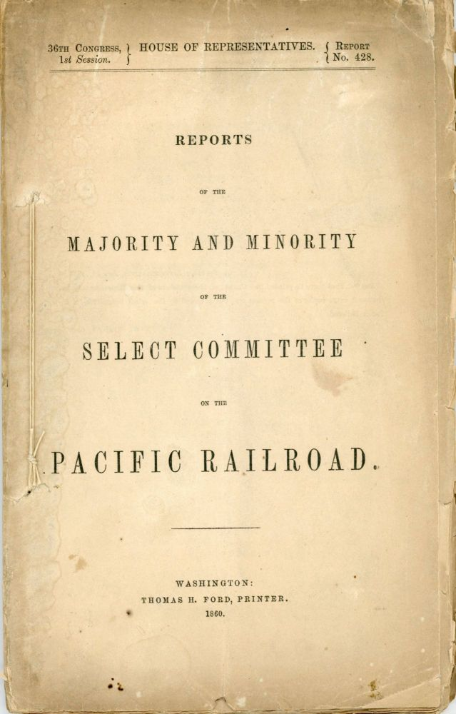 REPORTS OF THE MAJORITY AND MINORITY OF THE SELECT COMMITTEE ON THE PACIFIC RAILROAD [cover title]. Transcontinental Railroad, 1st Session 36th Congress, Report No. 428. Samuel R. Curtis, House of Representatives.