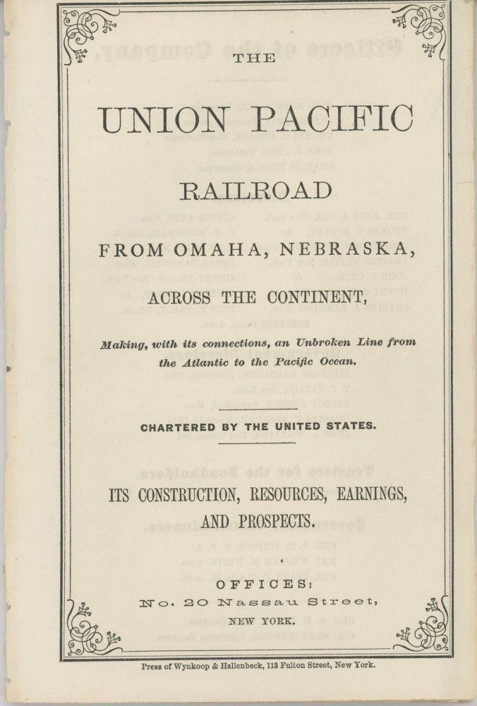 THE UNION PACIFIC RAILROAD FROM OMAHA, NEBRASKA, ACROSS THE CONTINENT, MAKING, WITH ITS CONNECTIONS, AN UNBROKEN LINE FROM THE ATLANTIC TO THE PACIFIC OCEAN. CHARTERED BY THE UNITED STATES. ITS CONSTRUCTION, RESOURCES, EARNINGS, AND PROSPECTS. OFFICES: NO. 20 NASSAU STREET, NEW YORK [cover title]. Transcontinental Railroad, The Union Pacific Railroad Co.