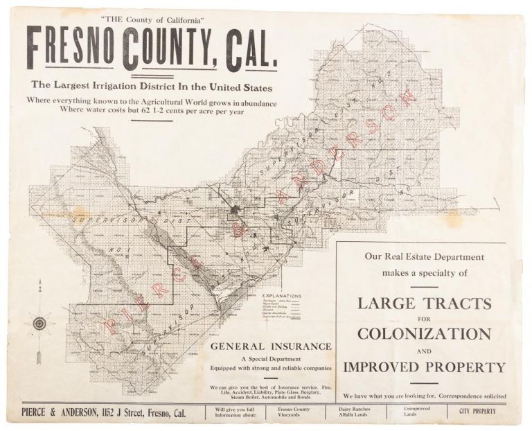 """""""THE COUNTY OF CALIFORNIA"""" FRESNO COUNTY, CAL. THE LARGEST IRRIGATION DISTRICT IN THE UNITED STATES. WHERE EVERYTHING KNOWN TO THE AGRICULTURAL WORLD GROWS IN ABUNDANCE. WHERE WATER COSTS BUT 62 1/2 CENTS PER ACRE PER YEAR ... Pierce & Anderson, 1152 J. Street, Fresno, Cal. California, Fresno County."""