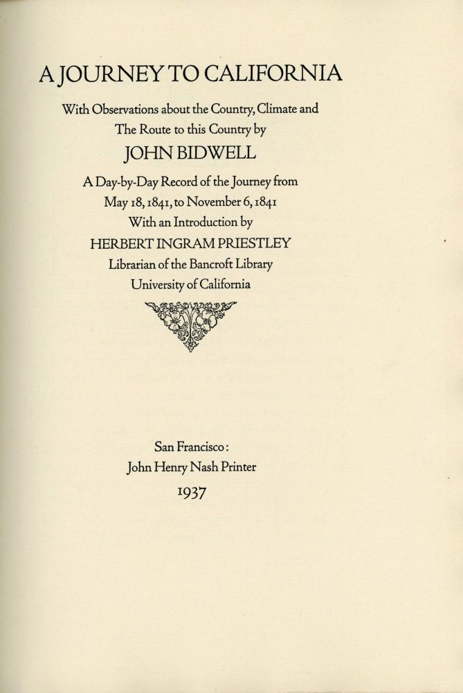 A journey to California with observations about the country, climate and the route to this country by John Bidwell a day-by-day record of the journey from May 18, 1841, to November 6, 1841 with an introduction by Herbert Ingram Priestley Librarian of the Bancroft Library University of California. JOHN BIDWELL.