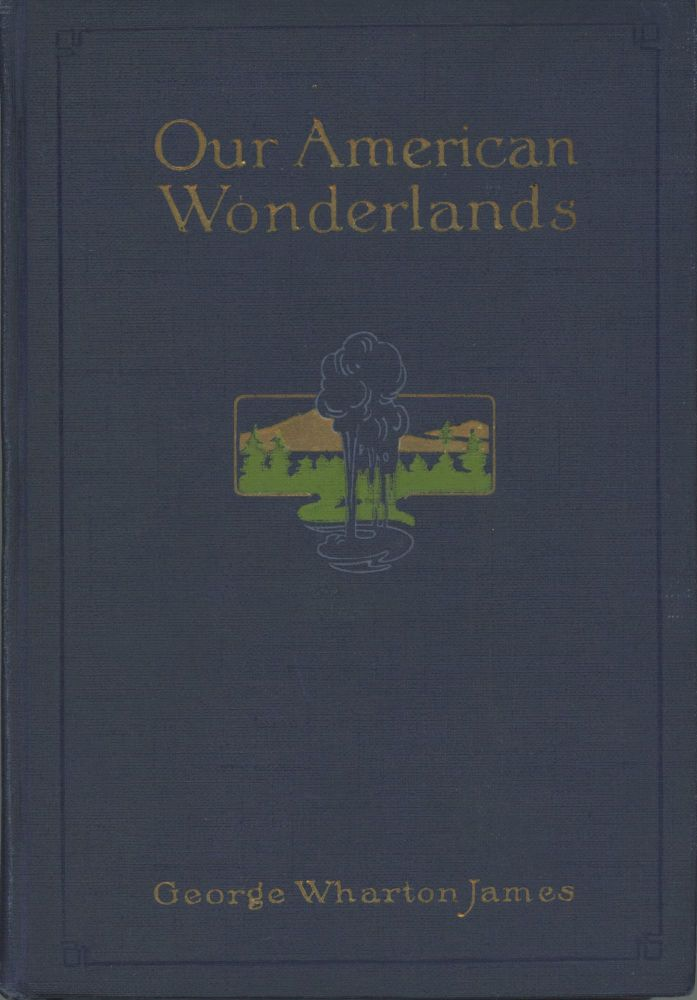 Our American wonderlands by George Wharton James ... Illustrated from photographs. GEORGE WHARTON JAMES.